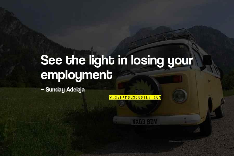 Values In Life Quotes By Sunday Adelaja: See the light in losing your employment