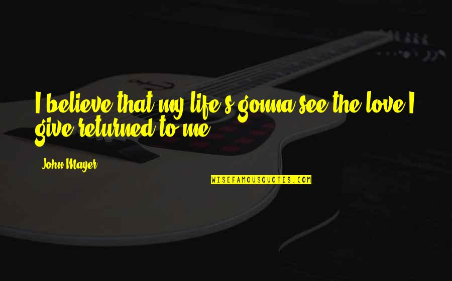 Values In Relationships Quotes By John Mayer: I believe that my life's gonna see the