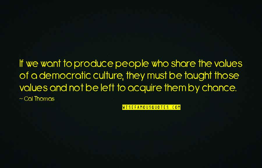 Values In Society Quotes By Cal Thomas: If we want to produce people who share