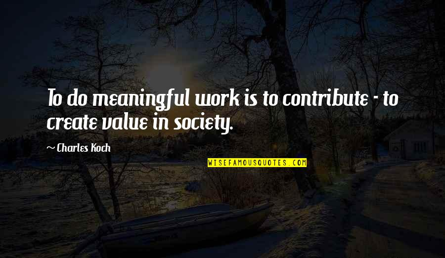 Values In Society Quotes By Charles Koch: To do meaningful work is to contribute -
