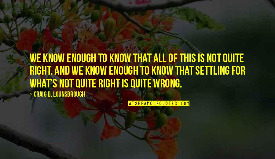 Values In Society Quotes By Craig D. Lounsbrough: We know enough to know that all of