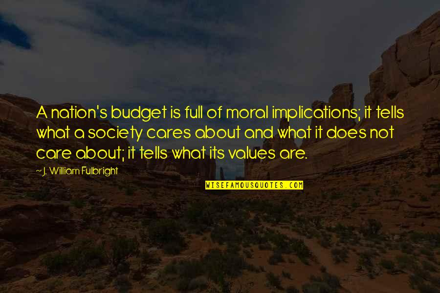 Values In Society Quotes By J. William Fulbright: A nation's budget is full of moral implications;