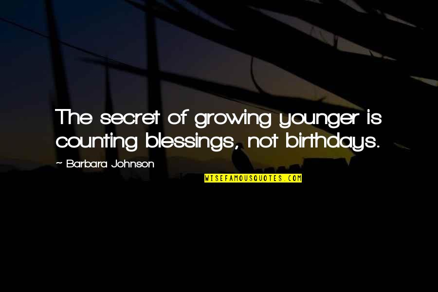 Valuing Your Girlfriend Quotes By Barbara Johnson: The secret of growing younger is counting blessings,