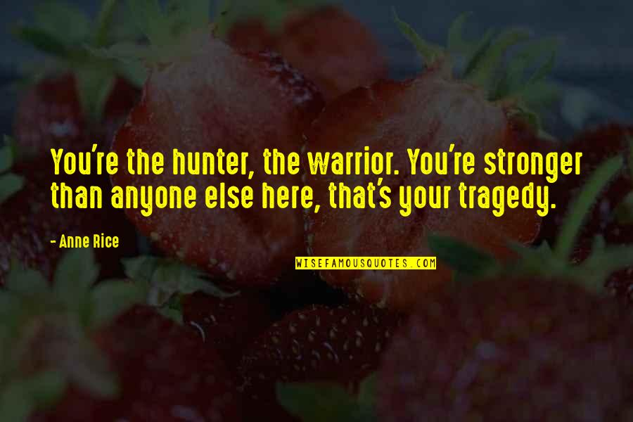 Vampire Hunter Quotes By Anne Rice: You're the hunter, the warrior. You're stronger than