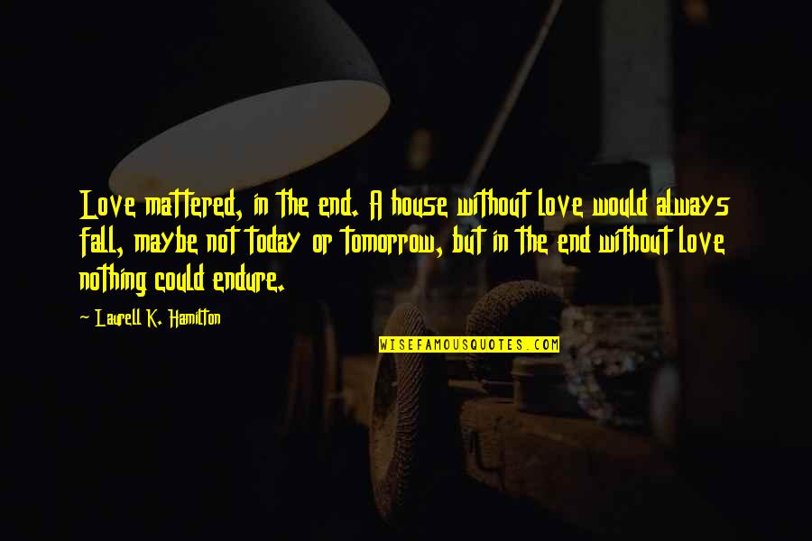 Vampire Hunter Quotes By Laurell K. Hamilton: Love mattered, in the end. A house without