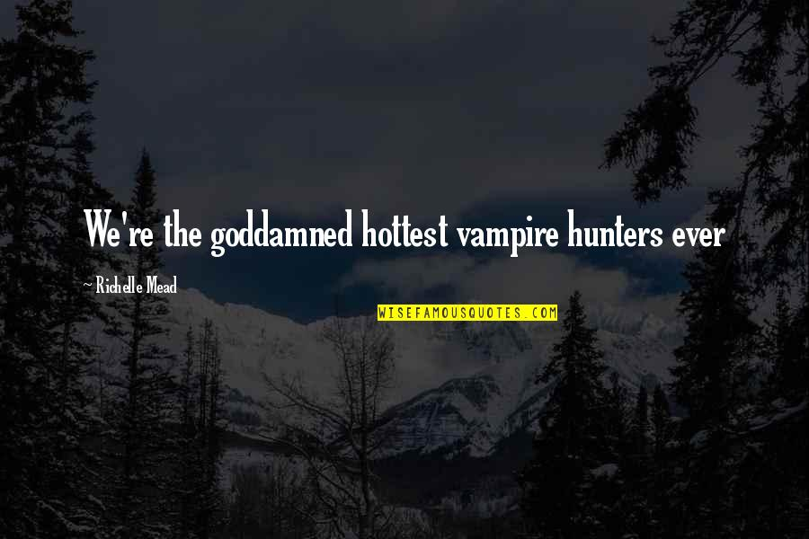 Vampire Hunter Quotes By Richelle Mead: We're the goddamned hottest vampire hunters ever