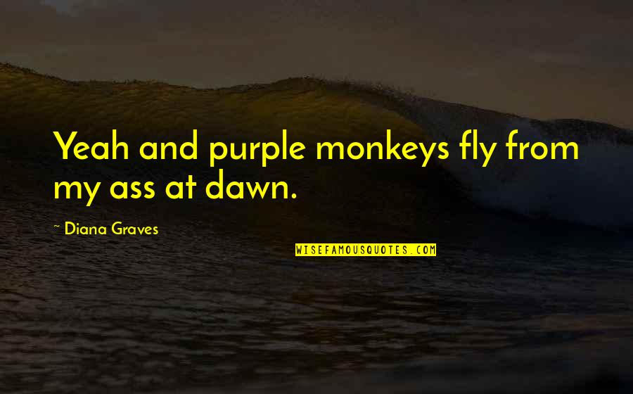 Vampires And Werewolves Quotes By Diana Graves: Yeah and purple monkeys fly from my ass