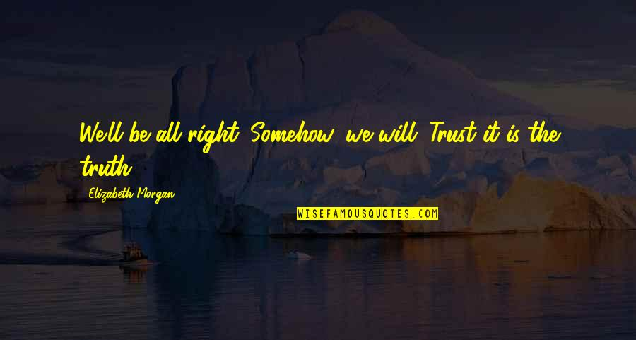 Vampires And Werewolves Quotes By Elizabeth Morgan: We'll be all right. Somehow, we will. Trust