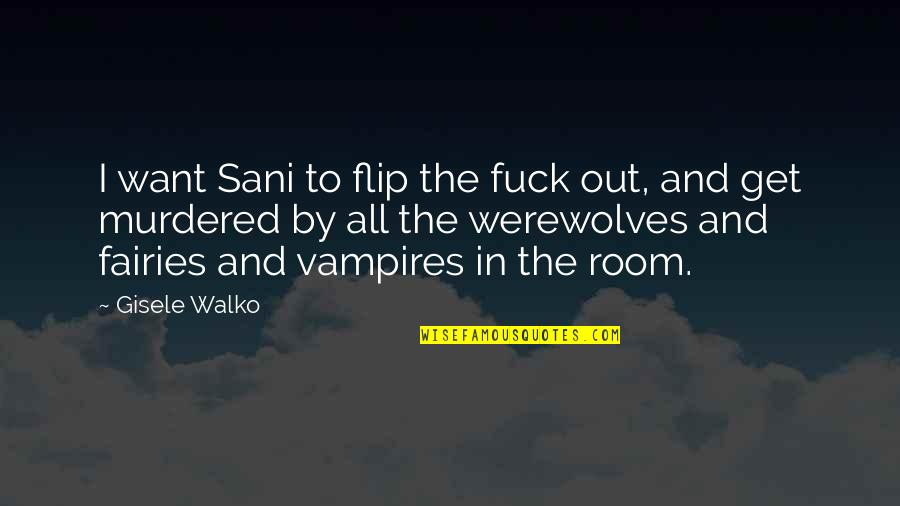 Vampires And Werewolves Quotes By Gisele Walko: I want Sani to flip the fuck out,