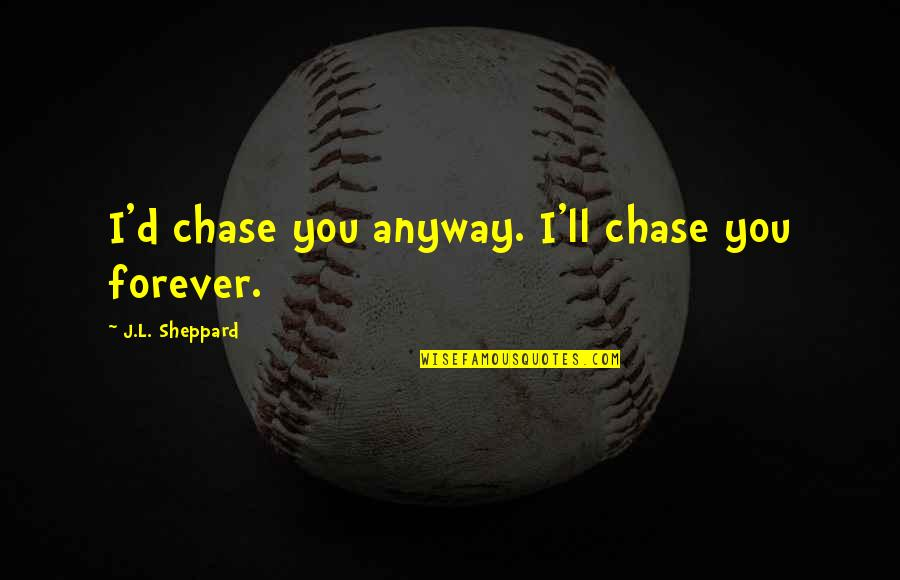 Vampires And Werewolves Quotes By J.L. Sheppard: I'd chase you anyway. I'll chase you forever.