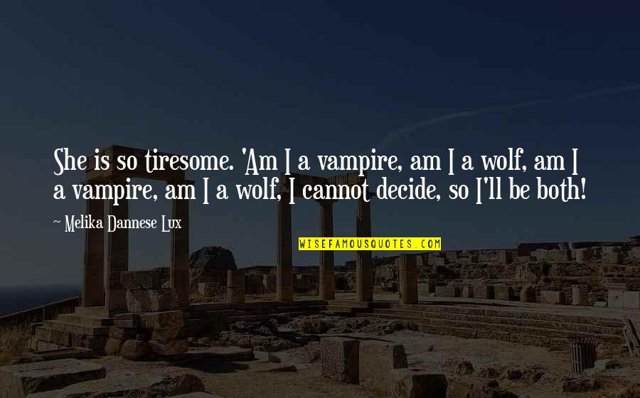 Vampires And Werewolves Quotes By Melika Dannese Lux: She is so tiresome. 'Am I a vampire,