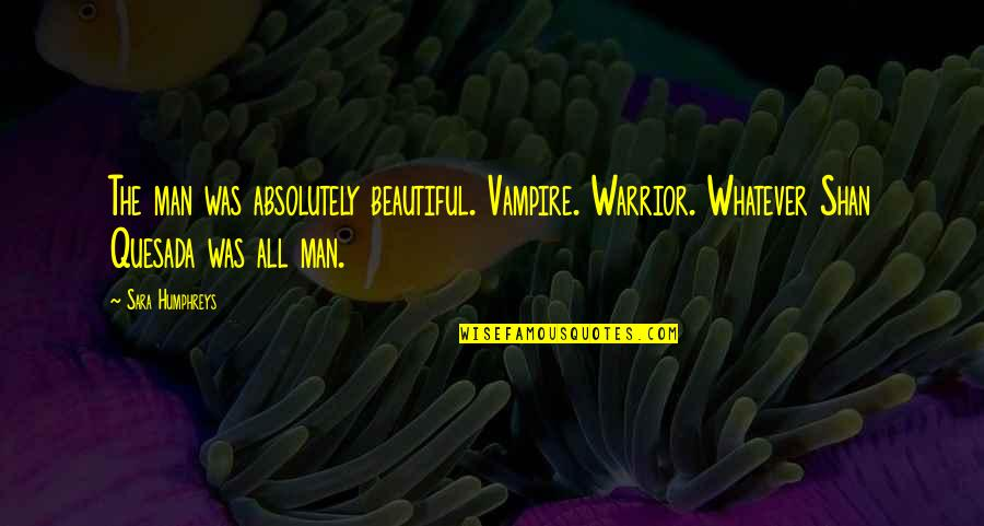 Vampires And Werewolves Quotes By Sara Humphreys: The man was absolutely beautiful. Vampire. Warrior. Whatever
