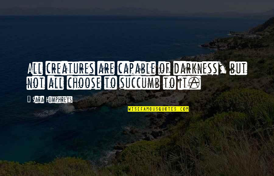 Vampires And Werewolves Quotes By Sara Humphreys: All creatures are capable of darkness, but not
