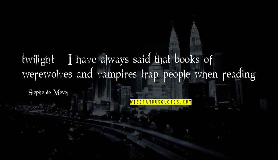 Vampires And Werewolves Quotes By Stephenie Meyer: twilight - I have always said that books