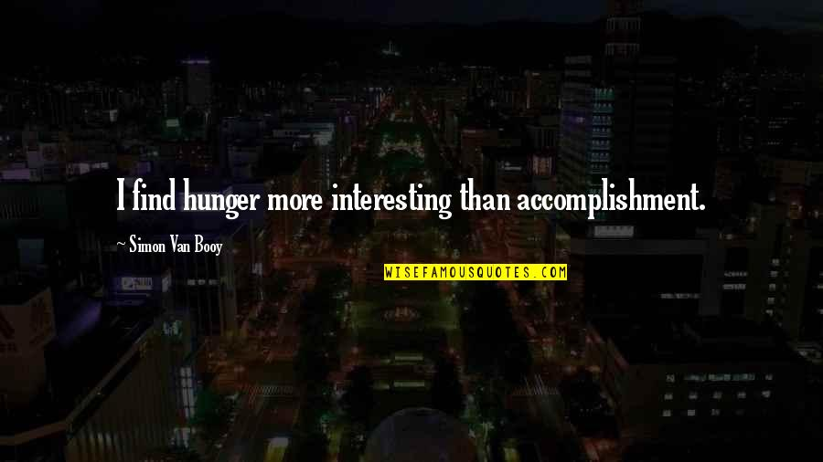 Van Booy Quotes By Simon Van Booy: I find hunger more interesting than accomplishment.