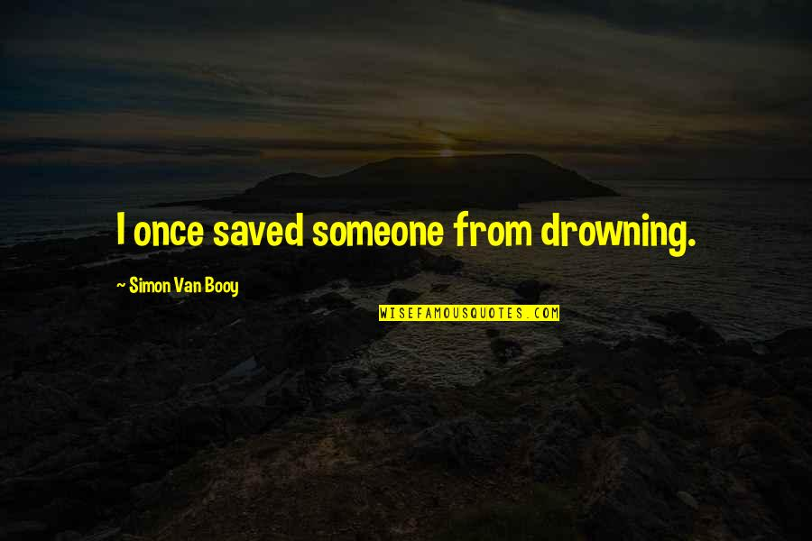 Van Booy Quotes By Simon Van Booy: I once saved someone from drowning.