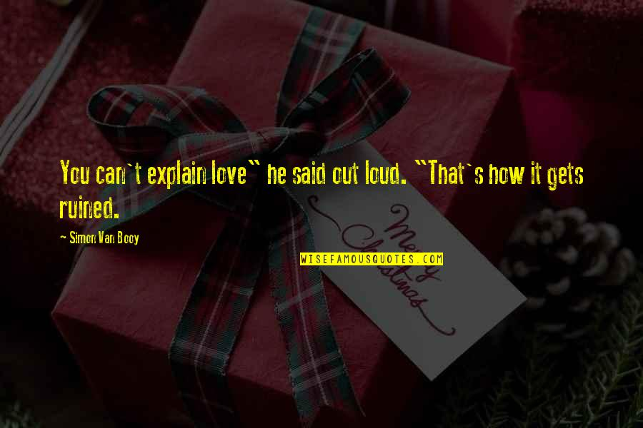"""Van Booy Quotes By Simon Van Booy: You can't explain love"""" he said out loud."""