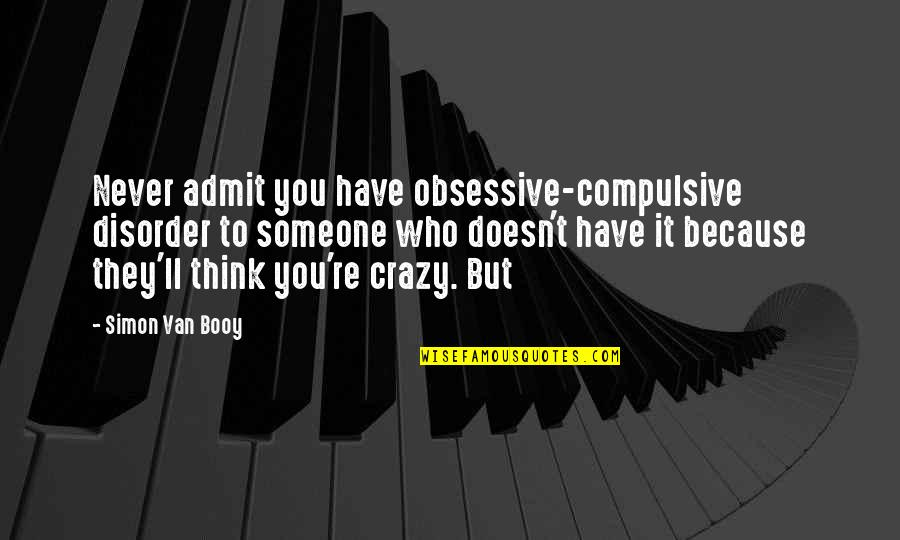 Van Booy Quotes By Simon Van Booy: Never admit you have obsessive-compulsive disorder to someone