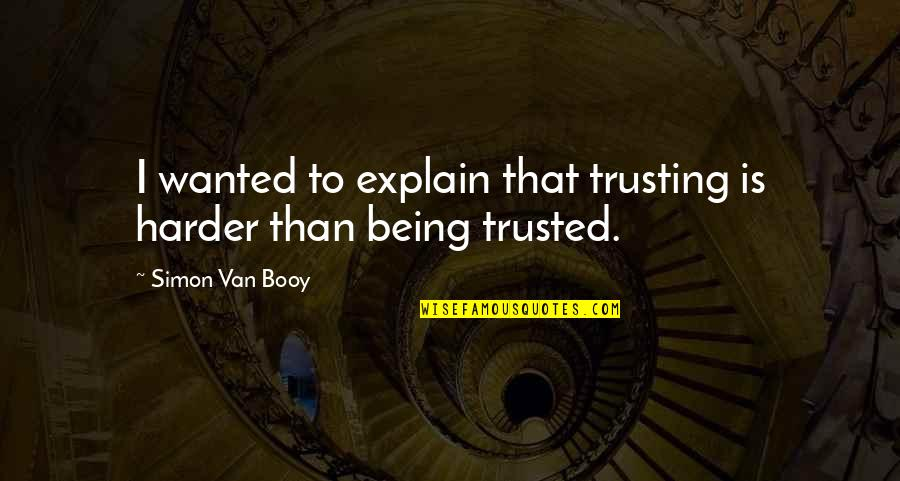 Van Booy Quotes By Simon Van Booy: I wanted to explain that trusting is harder
