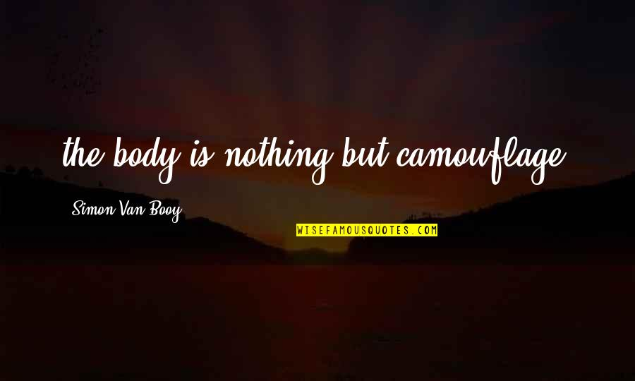 Van Booy Quotes By Simon Van Booy: the body is nothing but camouflage.