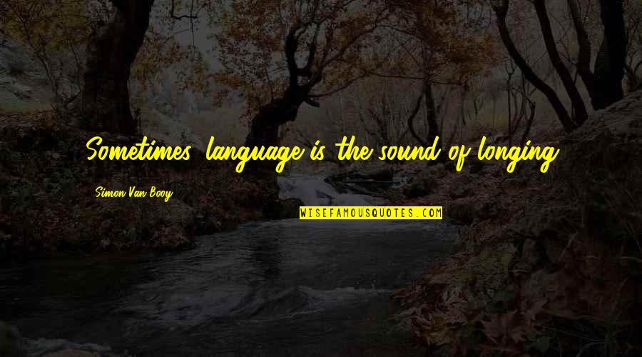 Van Booy Quotes By Simon Van Booy: Sometimes, language is the sound of longing