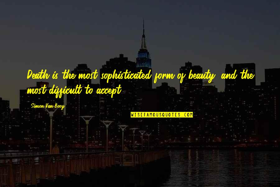 Van Booy Quotes By Simon Van Booy: Death is the most sophisticated form of beauty,