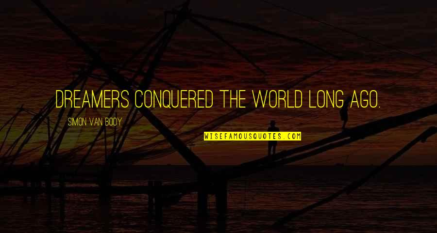 Van Booy Quotes By Simon Van Booy: Dreamers conquered the world long ago.