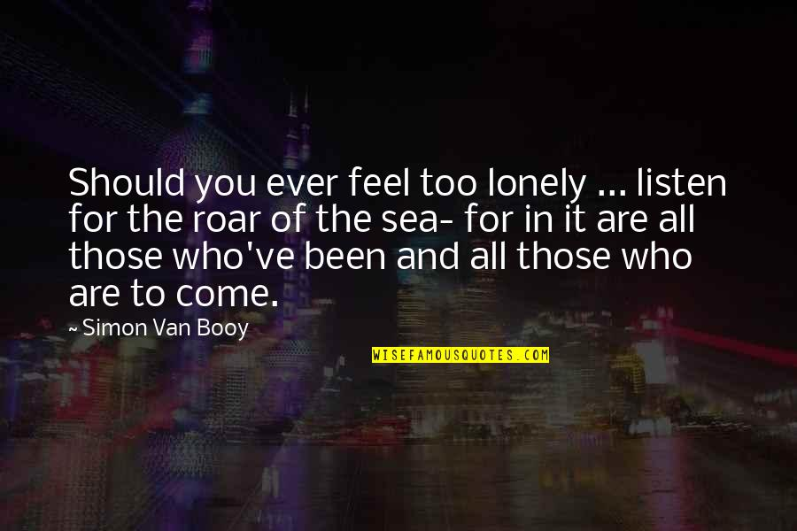Van Booy Quotes By Simon Van Booy: Should you ever feel too lonely ... listen