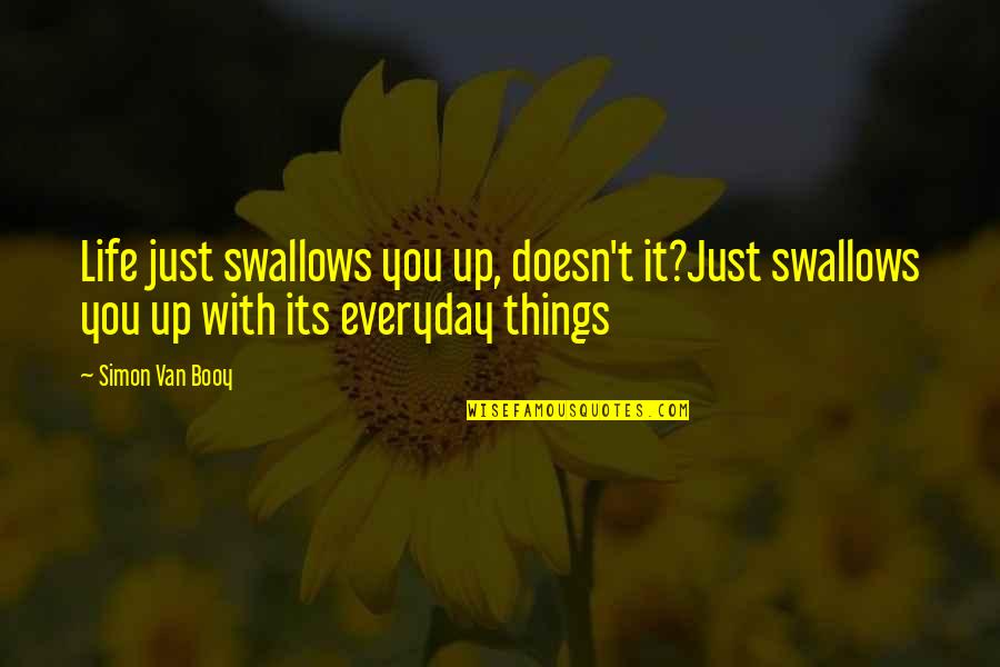 Van Booy Quotes By Simon Van Booy: Life just swallows you up, doesn't it?Just swallows