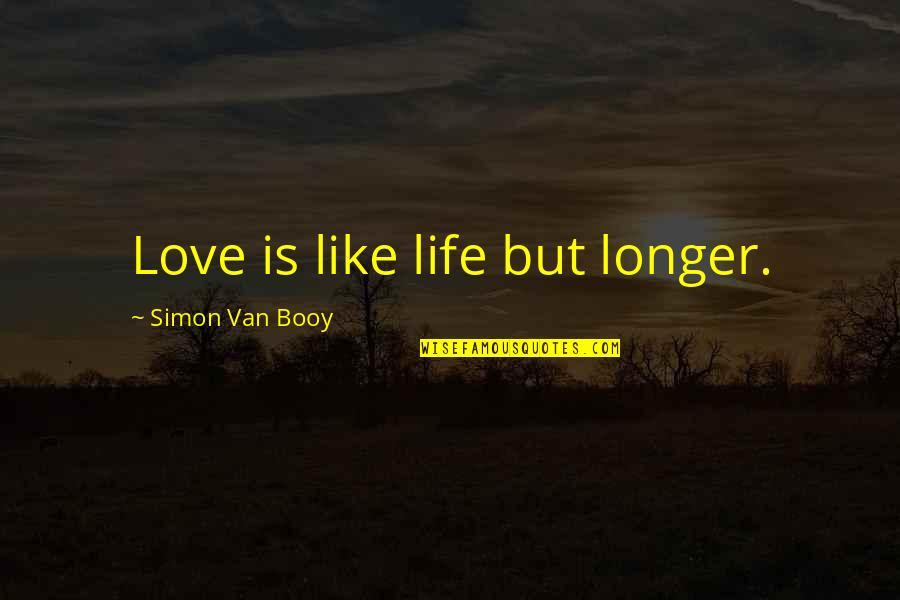 Van Booy Quotes By Simon Van Booy: Love is like life but longer.