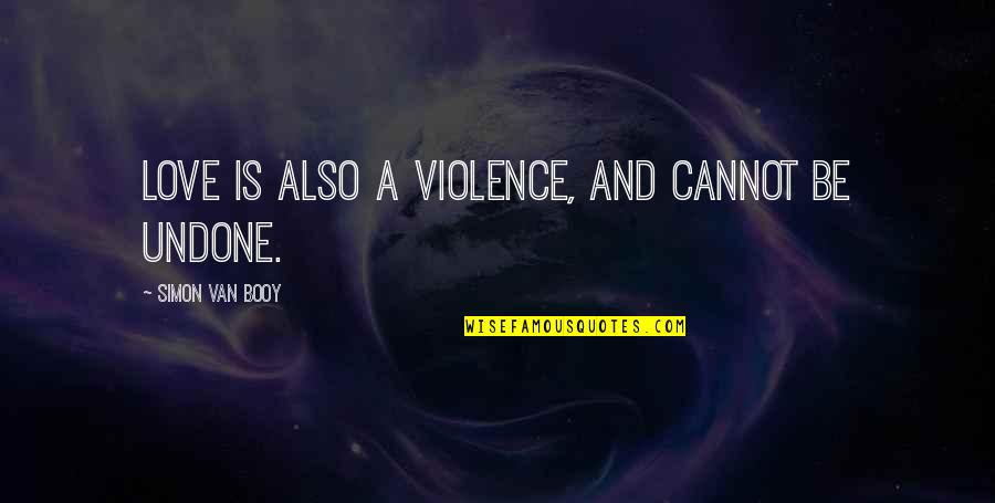 Van Booy Quotes By Simon Van Booy: Love is also a violence, and cannot be