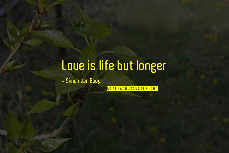 Van Booy Quotes By Simon Van Booy: Love is life but longer