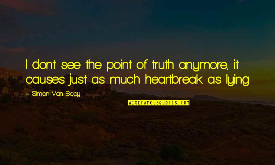 Van Booy Quotes By Simon Van Booy: I don't see the point of truth anymore,