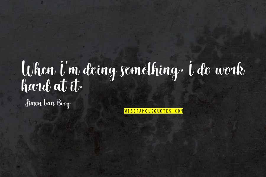 Van Booy Quotes By Simon Van Booy: When I'm doing something, I do work hard
