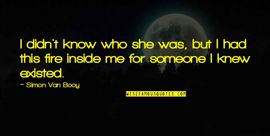 Van Booy Quotes By Simon Van Booy: I didn't know who she was, but I