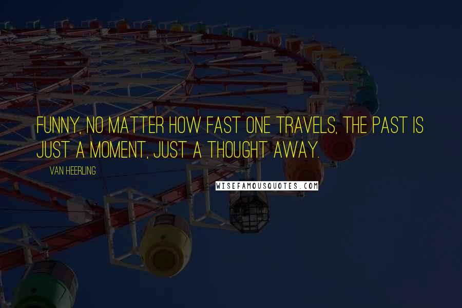 Van Heerling quotes: Funny, no matter how fast one travels, the past is just a moment, just a thought away.