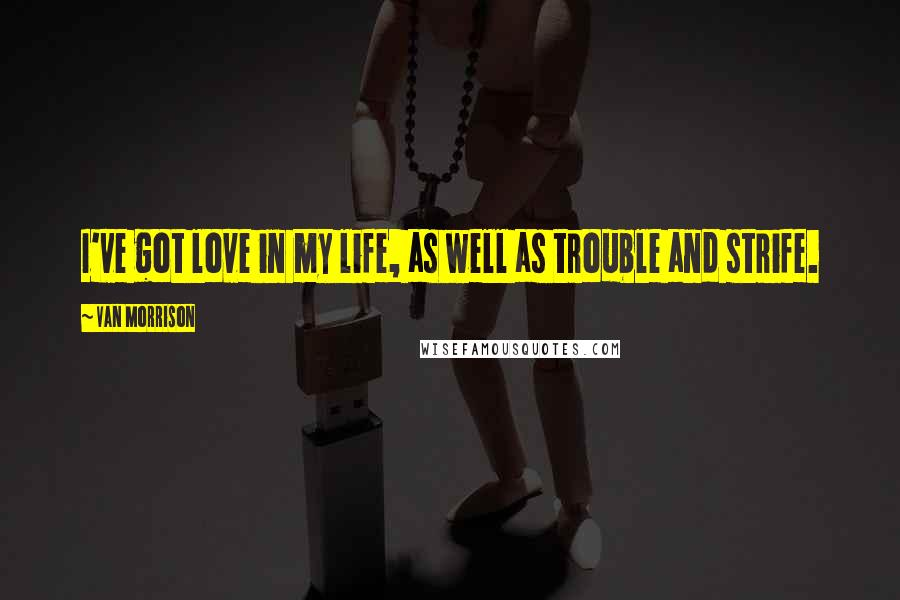 Van Morrison quotes: I've got love in my life, as well as trouble and strife.