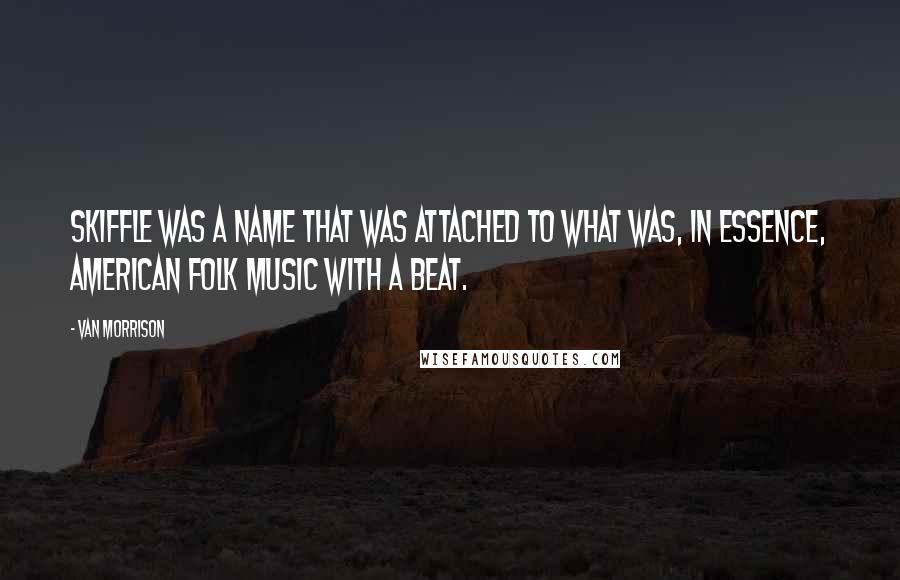 Van Morrison quotes: Skiffle was a name that was attached to what was, in essence, American folk music with a beat.