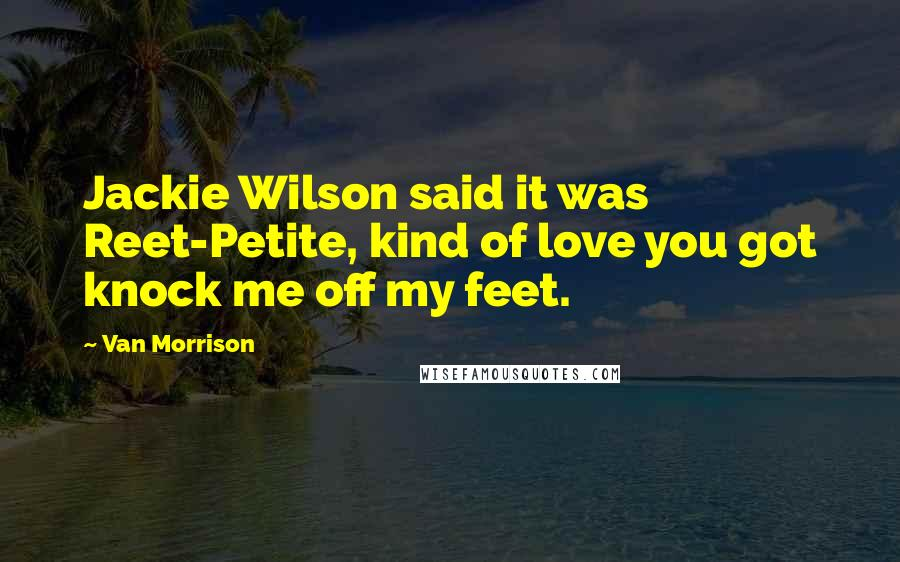 Van Morrison quotes: Jackie Wilson said it was Reet-Petite, kind of love you got knock me off my feet.