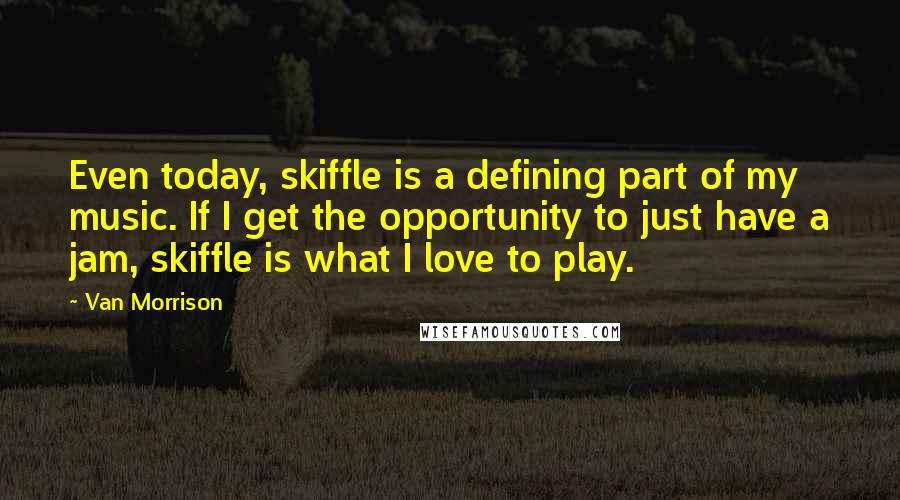 Van Morrison quotes: Even today, skiffle is a defining part of my music. If I get the opportunity to just have a jam, skiffle is what I love to play.