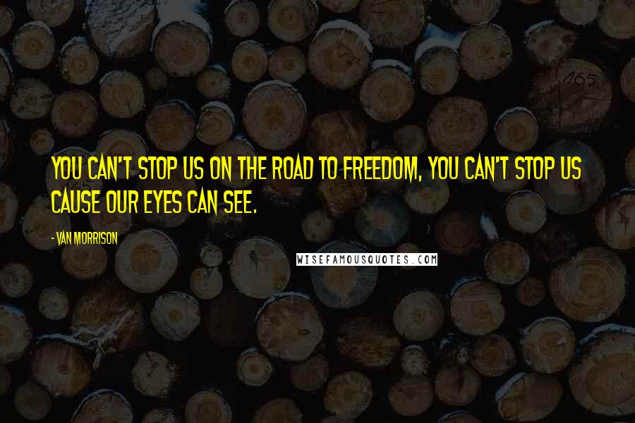 Van Morrison quotes: You can't stop us on the road to freedom, you can't stop us cause our eyes can see.