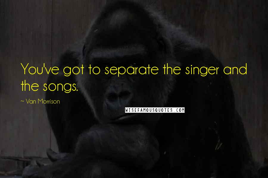 Van Morrison quotes: You've got to separate the singer and the songs.