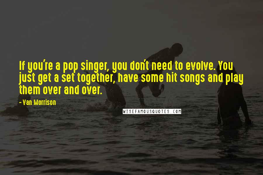 Van Morrison quotes: If you're a pop singer, you don't need to evolve. You just get a set together, have some hit songs and play them over and over.