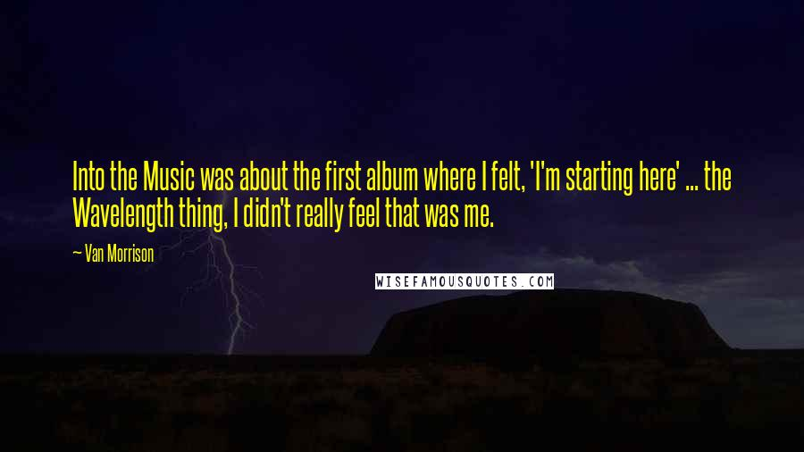 Van Morrison quotes: Into the Music was about the first album where I felt, 'I'm starting here' ... the Wavelength thing, I didn't really feel that was me.