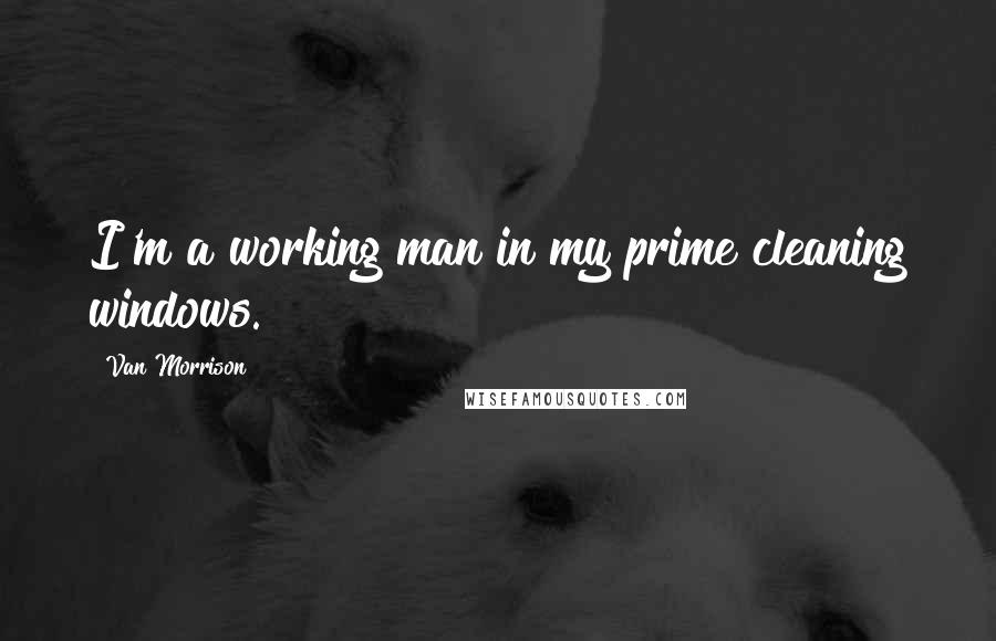 Van Morrison quotes: I'm a working man in my prime cleaning windows.