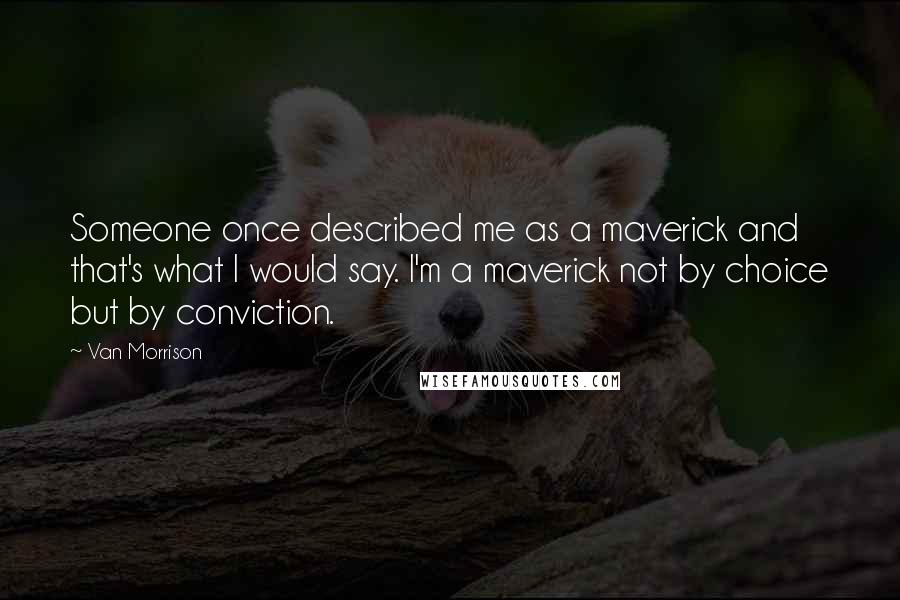 Van Morrison quotes: Someone once described me as a maverick and that's what I would say. I'm a maverick not by choice but by conviction.