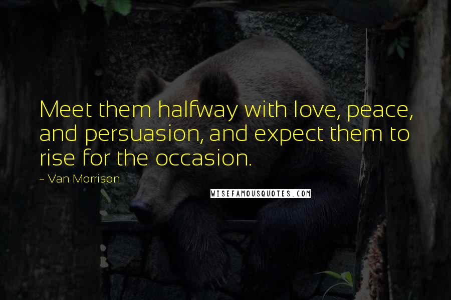Van Morrison quotes: Meet them halfway with love, peace, and persuasion, and expect them to rise for the occasion.