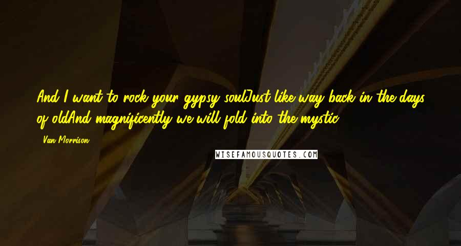 Van Morrison quotes: And I want to rock your gypsy soulJust like way back in the days of oldAnd magnificently we will fold into the mystic