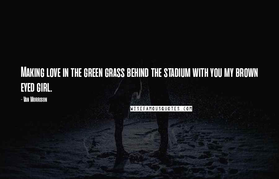 Van Morrison quotes: Making love in the green grass behind the stadium with you my brown eyed girl.