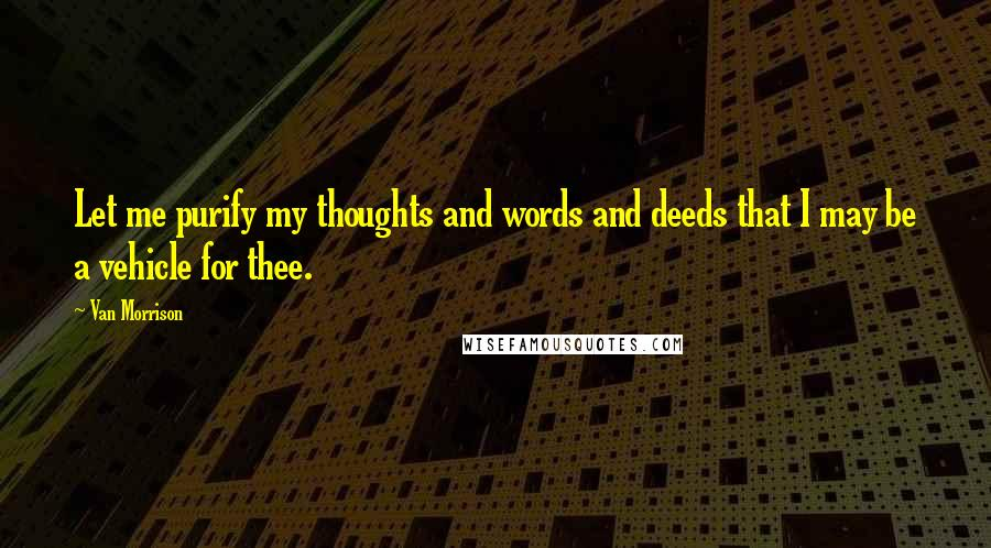 Van Morrison quotes: Let me purify my thoughts and words and deeds that I may be a vehicle for thee.